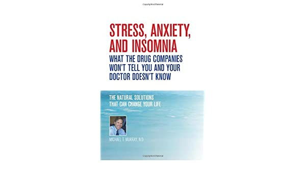 Stress, Anxiety and Insomnia- What the Drug Companies Wont Tell You and Your Doctor Doesnt Know: Amazon.es: Michael T. Murray N.D.: Libros