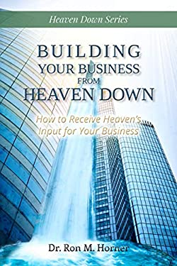 Building Your Business from Heaven Down: How to Receive Heaven's Input for Your Business