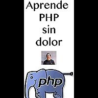 Aprende PHP sin dolor: Aprende el lenguaje más utilizado para desarrolla aplicaciones en Internet