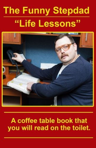 """The Funny Stepdad """"Life Lessons"""": A coffee table book you will read on the toilet. pdf epub"""