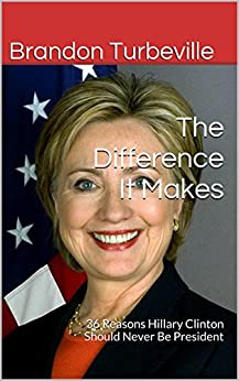 The Difference It Makes: 36 Reasons Hillary Clinton Should Never Be President by [Turbeville, Brandon]