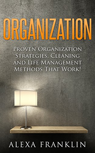 Organization: Proven Home Organization Strategies, Cleaning And Life Management Methods That Work!