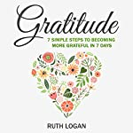 Gratitude: 7 Simple Steps to Becoming More Grateful In 7 Days | Ruth Logan