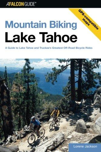 Mountain Biking Lake Tahoe: A Guide To Lake Tahoe And Truckee's Greatest Off-Road Bicycle Rides (Regional Mountain Biking Series)