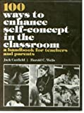 One Hundred Ways to Enhance Self Concepts in the Classroom : Handbook for Teachers and Parents, Wells, Harold C. and Canfield, Jack L., 0136369448