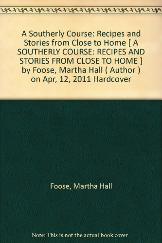 A Southerly Course: Recipes and Stories from Close to Home [ A SOUTHERLY COURSE: RECIPES AND STORIES FROM CLOSE TO HOME ] by Foose, Martha Hall ( Author ) on Apr, 12, 2011 Hardcover