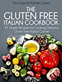 The Gluten Free Italian Cookbook: 45 Simple Recipes for Cooking Delicious Gluten Free Italian Cuisine (The Essential Kitchen Series Book 10)