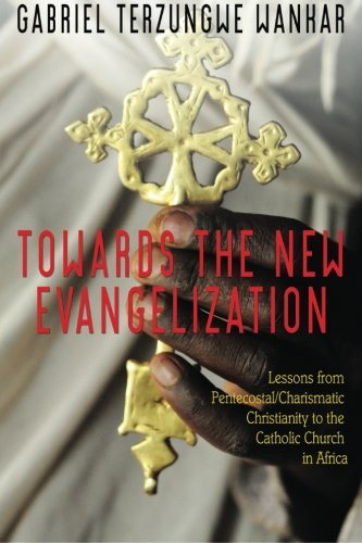 Towards the New Evangelization: Lessons from Pentecostal/Charismatic Christianity to the Catholic Church in Africa by CreateSpace Independent Publishing Platform