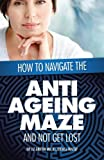 How to Navigate the Anti -Ageing Maze and Not Get Lost, Liz Griffin, 1479757586