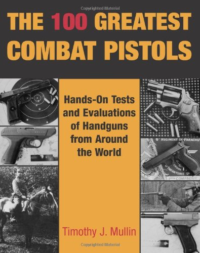 The 100 Greatest Combat Pistols: Hand-On Tests and Evaluations of Handguns from Around the World (100 Greatest Firearms)