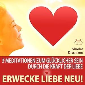 Erwecke Liebe neu! 3 Meditationen zum Glücklicher Sein durch die Kraft der Liebe Hörbuch