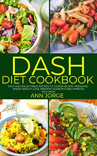 DASH Diet Cookbook: Easy and Delectable Recipes to Lower Blood Pressure, Speed Weight Loss, Prevent Diabetes and Improve Wellness - DASH Eating Plan by Ann Jorge