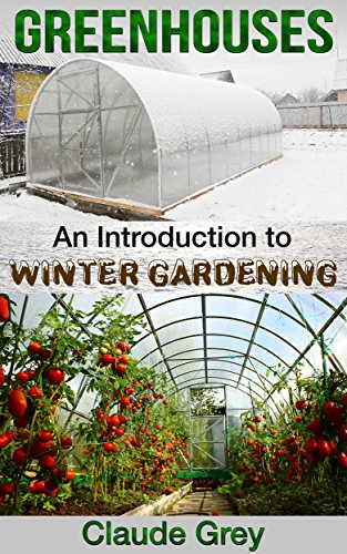 Greenhouses: An Introduction to Winter Gardening (greenhouse, perennial, permaculture, agriculture, garden design, house plants, planting) by [Grey, Claude]