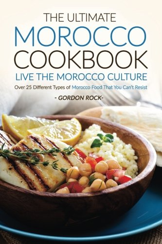 The Ultimate Morocco Cookbook - Live The Morocco Culture: Over 25 Different Types of Morocco Food That You Can't Resis