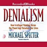 Denialism: How Irrational Thinking Hinders Scientific Progress, Harms the Planet, and Threatens Our Lives  | Michael Specter