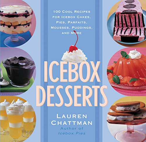Icebox Desserts: 100 Cool Recipes For Icebox Cakes, Pies, Parfaits, Mousses, Puddings, And More by Lauren Chattman