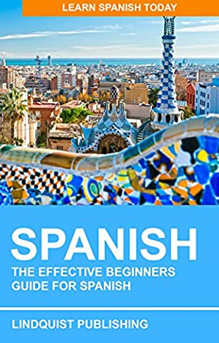 Spanish: The Effective Beginners Guide for Spanish: Learn Spanish Today (A Guide To Spanish)