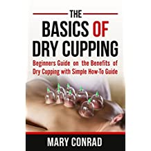 The Basics of Dry Cupping: Beginners Guide on the Benefits of Dry Cupping with a Simple How-To Guide (Cupping Therapy Book 1)
