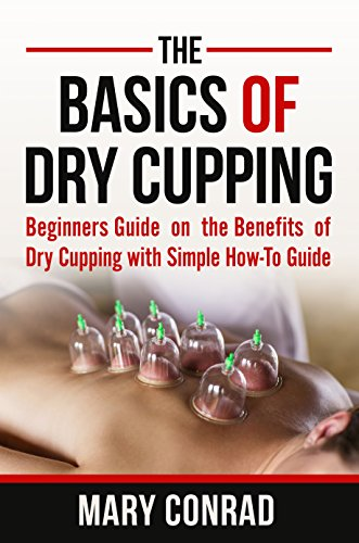 The Basics Of Dry Cupping: Beginners Guide On The Benefits Of Dry Cupping With A Simple How-To Guide (Cupping Therapy Book 1) Mobi Download Book