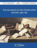 The Influence of Sea Power upon History, 1660-1783 - the Original Classic Edition, A. T. Mahan, 1486150705