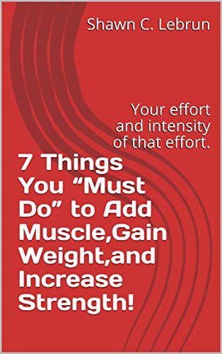 """7 Things You """"Must Do"""" to Add Muscle,Gain Weight,and Increase Strength!: Your effort and intensity of that effort. por C. Lebrun, Shawn,Shawn Lebrun"""