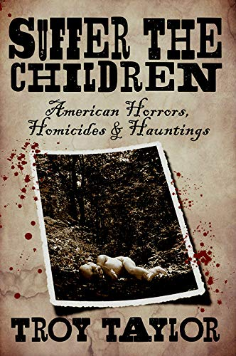 Suffer the Children: American Horrors, Homicides and Hauntings (Dead Men Do Tell Tales Series Book 15) by [Taylor, Troy]