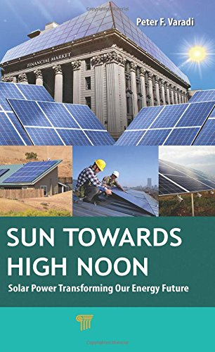 Sun Towards High Noon: Solar Power Transforming Our Energy Future (Pan Stanford Series on Renewable Energy)