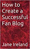 How to Create a Successful Fan Blog