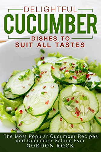Delightful Cucumber Dishes to Suit All Tastes: The Most Popular Cucumber Recipes and Cucumber Salads Ever by [Rock, Gordon]