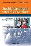 Suchtstörungen im Kindes- und Jugendalter: Das Handbuch: Grundlagen und Praxis