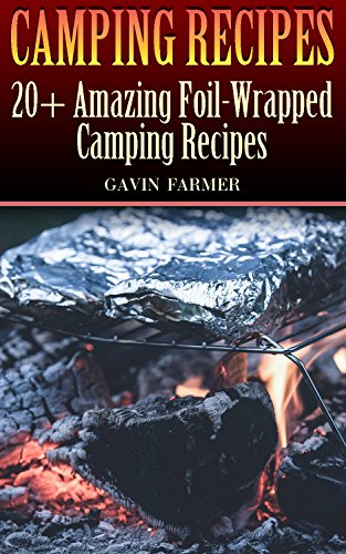 Camping Recipes: 20+ Amazing Foil-Wrapped Camping Recipes by Gavin Farmer