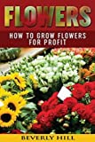 Flowers: How to Grow Flowers for Profit (Flowers, flowers for sale, flowers for Algernon, flowers delivery, artificial flowers, silk flowers, flowers in the attic)
