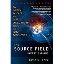 The Source Field Investigations: The Hidden Science and Lost Civilizations Behind the 2012 Prophecies