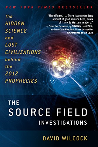 (The Source Field Investigations: The Hidden Science and Lost Civilizations Behind the 2012 Prophecies)