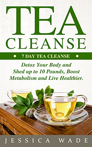 Tea Cleanse: 7 Day Tea Cleanse, Detox Your Body and Shed up to 10