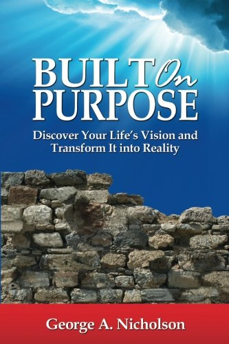 Built on Purpose: Discover Your Life's Vision and Transform It Into Reality