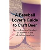 A Baseball Lover's Guide to Craft Beer: Beer, culture, and baseball, all together in one digital compendium.