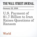 U.S. Payment of $1.7 Billion to Iran Raises Questions of Ransom | Jay Solomon