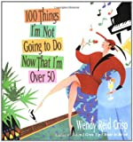100 Things I'm Not Going to Do Now That I'm over 50, Wendy Reid Crisp, 0399532501