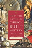 How The Catholic Church Built Western Civilization, Thomas E. Woods Jr, 0895260387