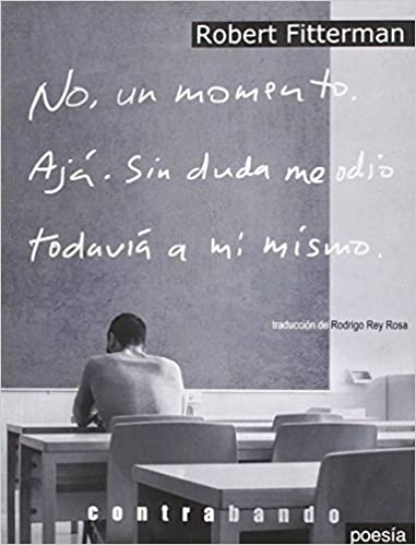 Amazon Com No Un Momento Aja Sin Duda Me Odio Todavia A Mi Mismo Poesia Spanish And English Edition 9788494394416 Fitterman Eeuu Robert Rey Rosa Guatemala Rodrigo Books