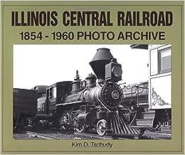 Illinois Central Railroad, 1854-1960: Photo Archive (Trains and Railroads)
