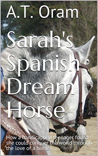 Sarah's Spanish Dream Horse: How a handicapped teenager found she could conquer the world through the love of a horse by [Oram, A.T.]