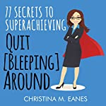 Quit [Bleeping] Around: 77 Secrets to Superachieving | Christina M. Eanes