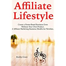 Affiliate Lifestyle: Create a Home-Based Business Even Without Your Own Product. 2 Affiliate Marketing Business Models for Newbies.