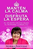 Manten la Calma y Disfruta la Espera (Keep Calm And Enjoy The Wait Spanish Edition): The Secret for Choosing Mr Right