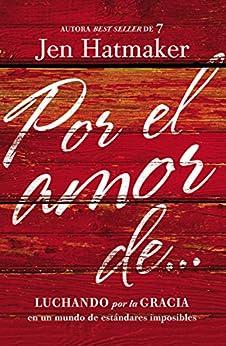 Por el amor de...: Luchando por la gracia en un mundo de estándares imposibles (Spanish Edition) by [Hatmaker, Jen]