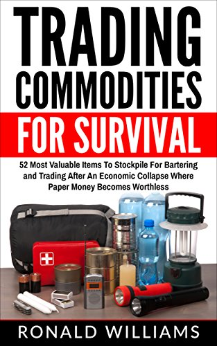 Trading Commodities For Survival: 52 Most Valuable Items To Stockpile For Bartering And Trading After An Economic Collapse Where Paper Money Becomes Worthless by [Williams, Ronald]