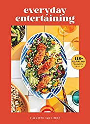 Everyday Entertaining: 110+ Recipes for Going All Out When You're Stayin