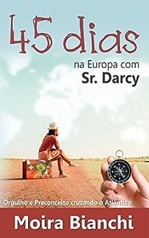45 dias na Europa com Sr Darcy: Orgulho e Preconceito cruzando o Atlântico por [Bianchi, Moira]
